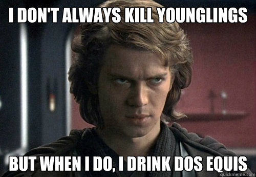 I don't always kill younglings but when i do, i drink dos equis