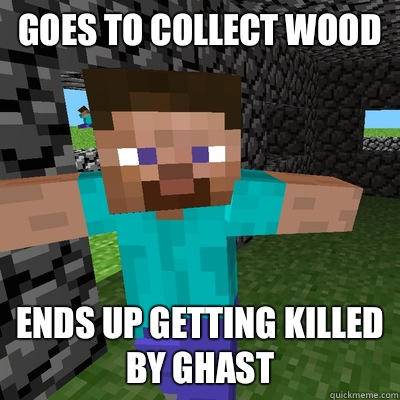 Goes to collect wood Ends up getting killed by ghast
