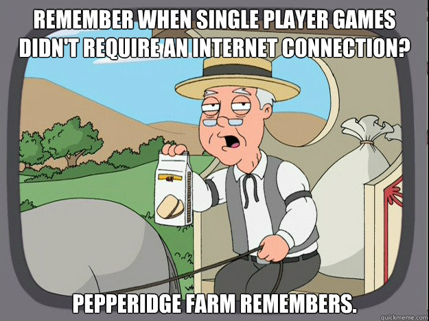 remember when single player games didn't require an internet connection? pepperidge Farm remembers. - remember when single player games didn't require an internet connection? pepperidge Farm remembers.  Pepridge Farm