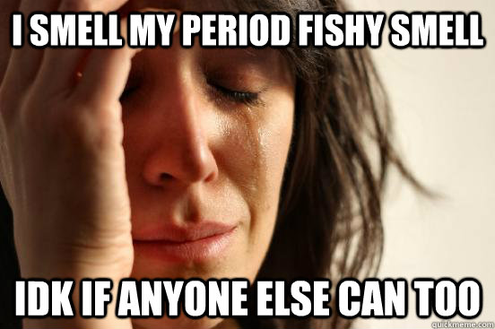 i smell my period fishy smell  idk if anyone else can too - i smell my period fishy smell  idk if anyone else can too  First World Problems