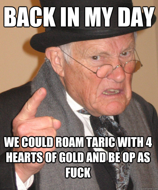 BACK IN MY DAY  we could roam taric with 4 hearts of gold and be op as fuck - BACK IN MY DAY  we could roam taric with 4 hearts of gold and be op as fuck  Angry Old Man
