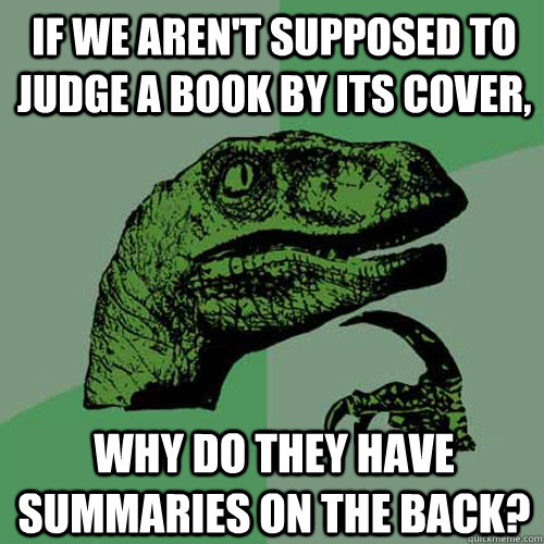 If we aren't supposed to judge a book by its cover, Why do they have summaries on the back?  Philosoraptor
