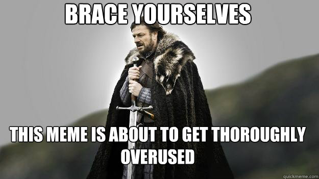Brace yourselves this meme is about to get thoroughly overused - Brace yourselves this meme is about to get thoroughly overused  Ned stark winter is coming