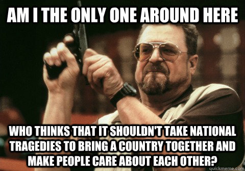 Am I the only one around here who thinks that it shouldn't take national tragedies to bring a country together and make people care about each other? - Am I the only one around here who thinks that it shouldn't take national tragedies to bring a country together and make people care about each other?  Am I the only one