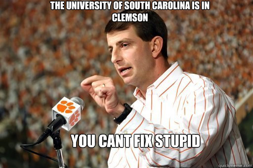 0f7b31ea9e67a55103b3371b104464f7b1d97976907cd0d891173387e2f68e16 the university of south carolina is in clemson you cant fix stupid