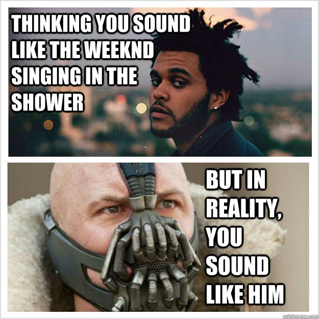 Thinking you sound like The Weeknd singing In the shower But in reality, you sound like him - Thinking you sound like The Weeknd singing In the shower But in reality, you sound like him  The Weeknd Bane