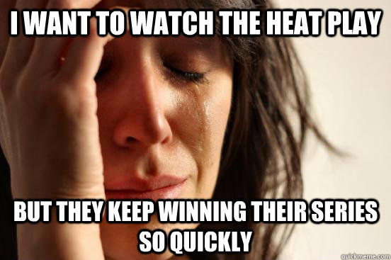 I want to watch the heat play but they keep winning their series so quickly - I want to watch the heat play but they keep winning their series so quickly  First World Problems