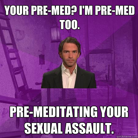 your pre-med? I'm pre-med too. pre-meditating your sexual assault.  Creepy Date Guy