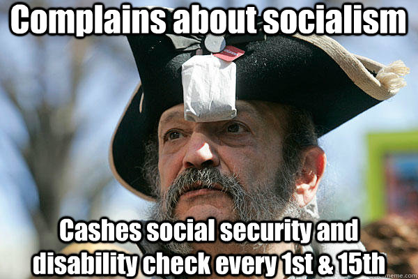 Complains about socialism Cashes social security and disability check every 1st & 15th