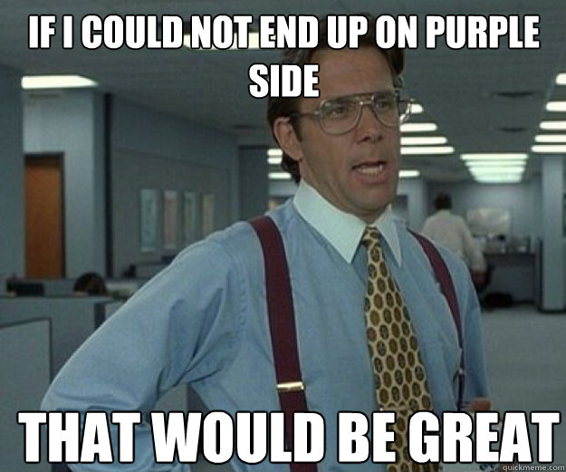 If i could not end up on purple side that would be great - If i could not end up on purple side that would be great  that would be great