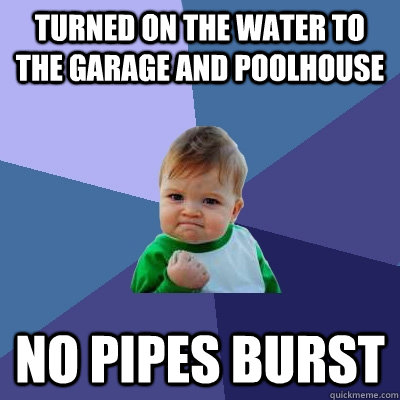 Turned on the water to the garage and poolhouse No pipes burst - Turned on the water to the garage and poolhouse No pipes burst  Success Kid