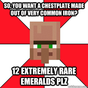 So, you want a Chestplate made out of Very Common Iron? 12 Extremely Rare Emeralds plz