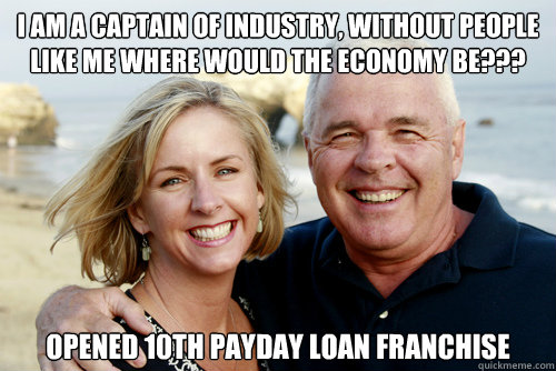 I am a captain of industry, without people like me where would the economy be??? OPENED 10th PAYDAY LOAN FRANCHISE - I am a captain of industry, without people like me where would the economy be??? OPENED 10th PAYDAY LOAN FRANCHISE  Misc