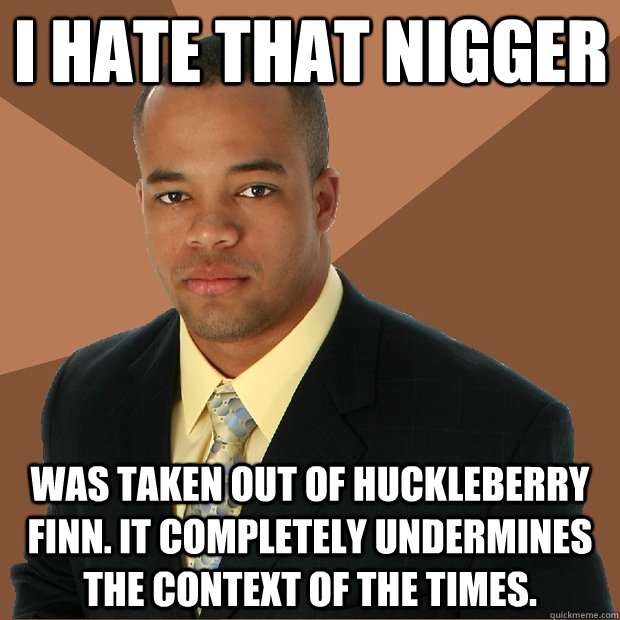 I hate that nigger was taken out of huckleberry finn. it completely undermines the context of the times.