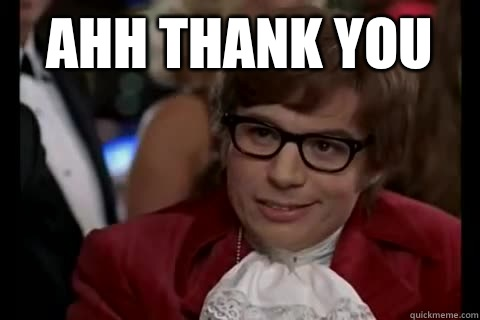 Ahh thank you   - Ahh thank you    Dangerously - Austin Powers