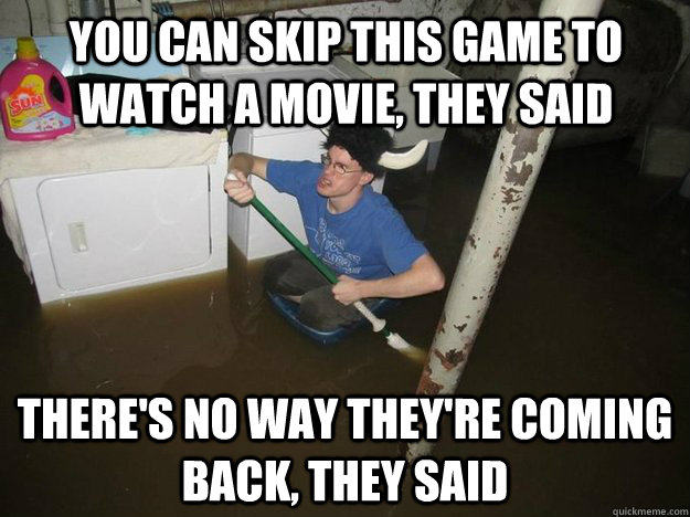 You can skip this game to watch a movie, they said There's no way they're coming back, they said - You can skip this game to watch a movie, they said There's no way they're coming back, they said  Do the laundry they said