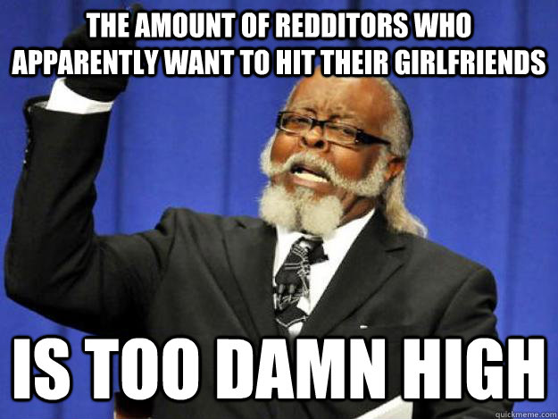 the amount of redditors who apparently want to hit their girlfriends is too damn high