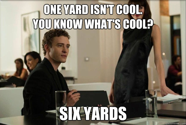 one yard isn't cool.  You know what's cool? six yards