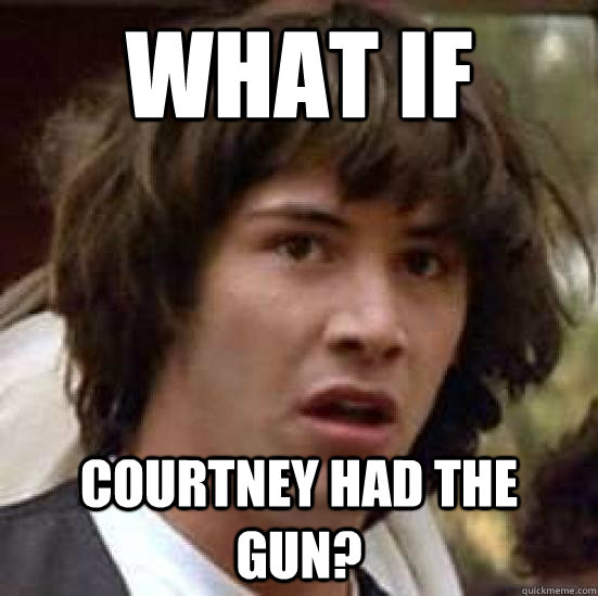 What if Courtney had the gun?  conspiracy keanu