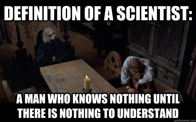 definition of a scientist: a man who knows nothing until there is nothing to understand - definition of a scientist: a man who knows nothing until there is nothing to understand  Misc