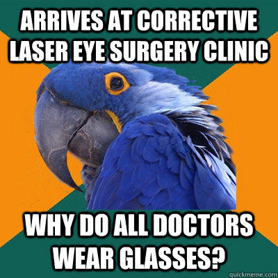 Arrives at corrective laser eye surgery clinic Why do all doctors wear glasses? - Arrives at corrective laser eye surgery clinic Why do all doctors wear glasses?  Paranoid Parrot