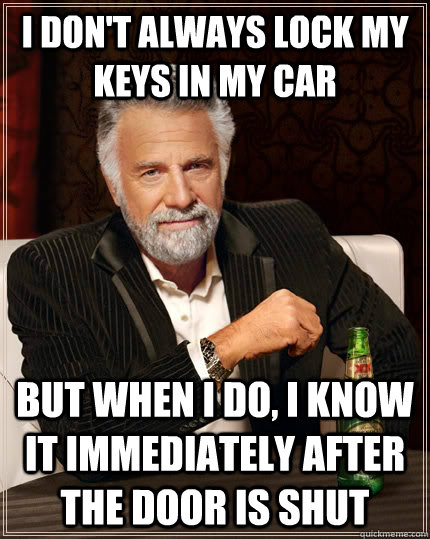 I don't always lock my keys in my car But when I do, I know it immediately after the door is shut - I don't always lock my keys in my car But when I do, I know it immediately after the door is shut  The Most Interesting Man In The World