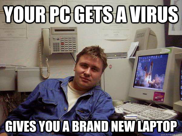 Your PC gets a virus Gives you a brand new Laptop