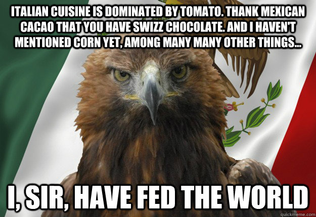Italian cuisine is dominated by tomato. thank Mexican cacao that you have swizz chocolate. and i haven't mentioned corn yet, among many many other things... i, sir, have fed the world