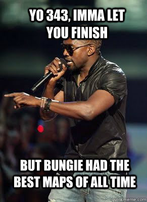 Yo 343, Imma let you finish but bungie had the best maps of all time