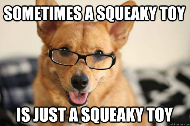 Sometimes a squeaky toy Is just a squeaky toy