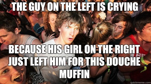 The guy on the left is crying Because his girl on the right just left him for this douche muffin - The guy on the left is crying Because his girl on the right just left him for this douche muffin  Sudden Clarity Clarence