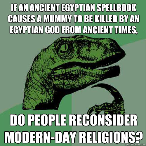 If an ancient egyptian spellbook causes a mummy to be killed by an egyptian god from ancient times, do people reconsider modern-day religions?  Philosoraptor