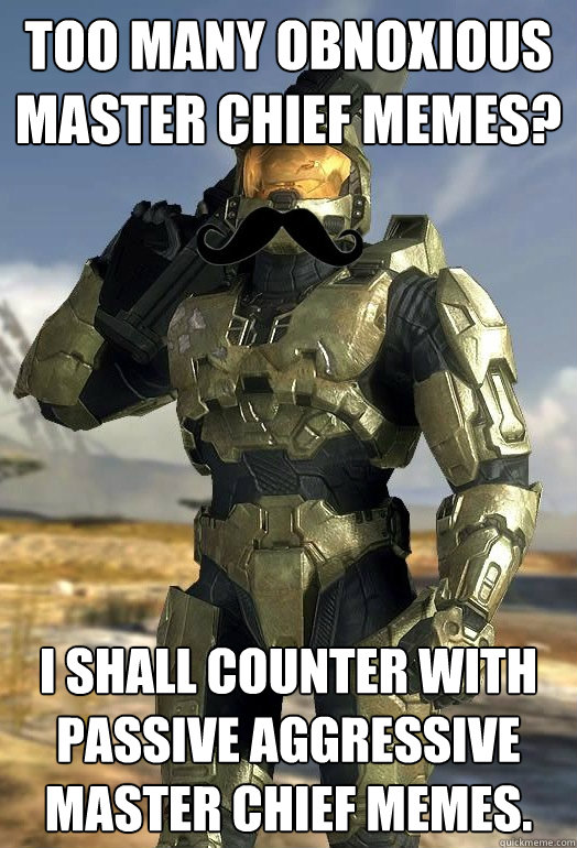 too many Obnoxious master chief memes? I shall counter with passive aggressive master chief memes. - too many Obnoxious master chief memes? I shall counter with passive aggressive master chief memes.  Passive Aggressive Master Chief