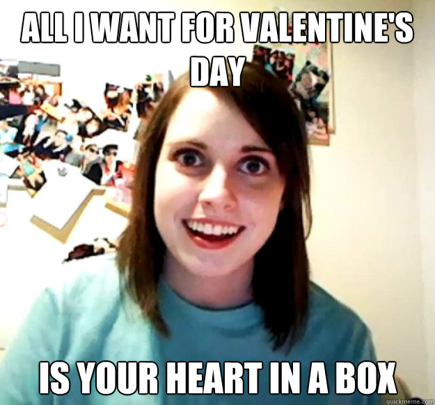 ALL I WANT FOR VALENTINE'S DAY IS YOUR HEART IN A BOX - ALL I WANT FOR VALENTINE'S DAY IS YOUR HEART IN A BOX  Overly Attached Girlfriend