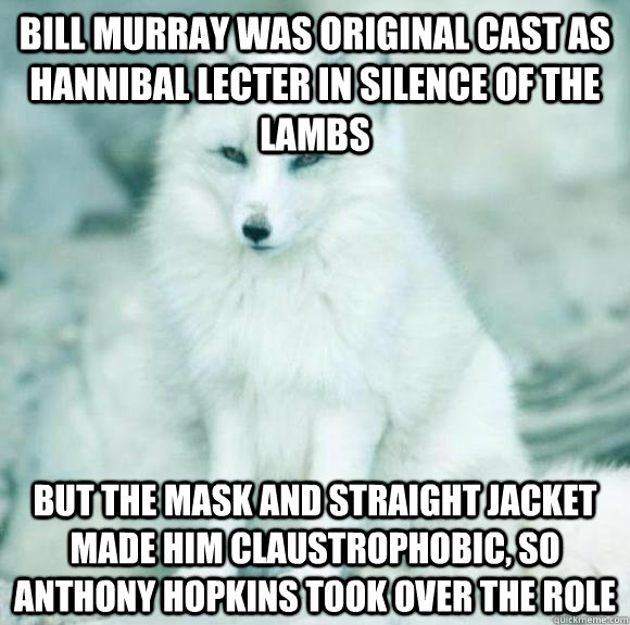 Bill Murray was original cast as Hannibal Lecter in Silence of the Lambs but the mask and straight jacket made him claustrophobic, so Anthony Hopkins took over the role