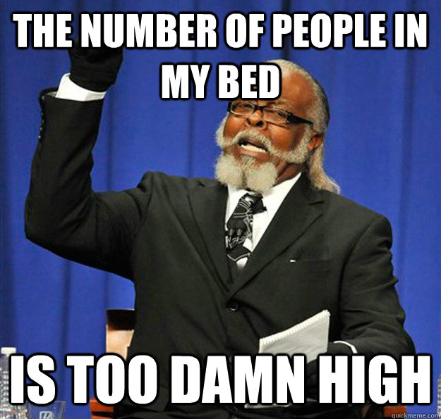 The number of people in my bed Is too damn high - The number of people in my bed Is too damn high  Jimmy McMillan