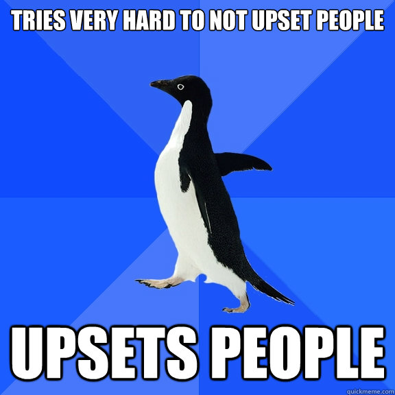 Tries very hard to not upset people Upsets people - Tries very hard to not upset people Upsets people  Socially Awkward Penguin