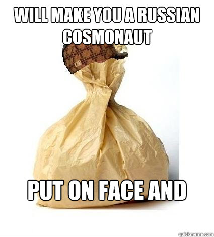 Will make you a russian cosmonaut Put on face and breathe  Scumbag Bag