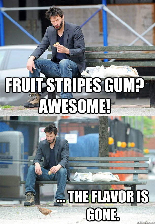 0fa88dd6a9d4cc50558f0400a8e33579a2d08324137f01bbdf73696fb2969c53 fruit stripes gum? awesome! the flavor is gone sad keanu