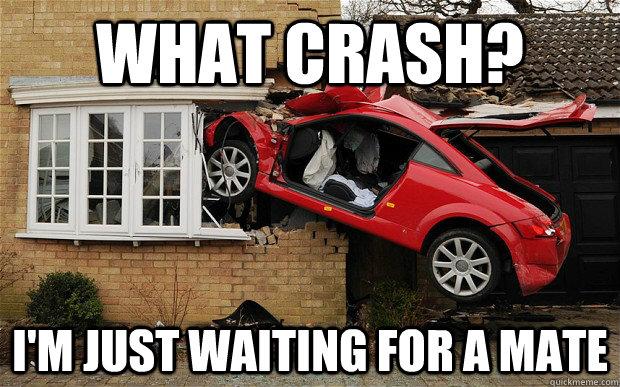 0fa8c1f9caadb387a85abe15f3782a5ea1b6c2fa9084833c87a4cfb295d5947d what crash? i'm just waiting for a mate audi tt mate quickmeme