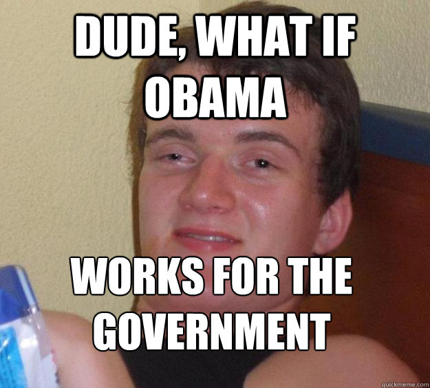 Dude, what if Obama Works for the government  - Dude, what if Obama Works for the government   10 Guy