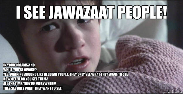 I see Jawazaat people! In your dreams? NO While you're awake? YES, Walking around like regular people. They only see what they want to see. How often do you see them?  All the time. They're everywhere! They see only what they want to see!  See Dead People
