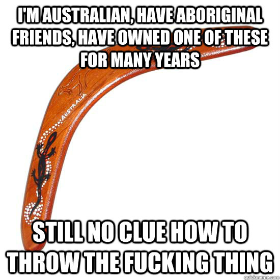 I'm Australian, have aboriginal friends, have owned one of these for many years Still no clue how to throw the fucking thing - I'm Australian, have aboriginal friends, have owned one of these for many years Still no clue how to throw the fucking thing  Misc