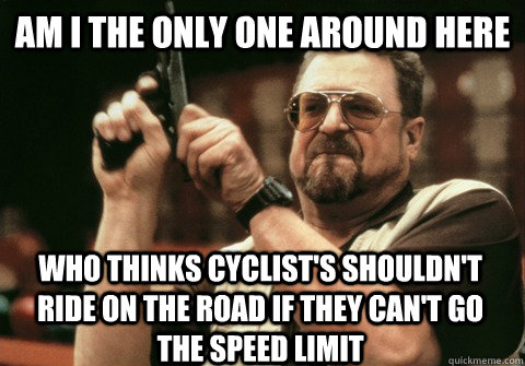 Am I the only one around here who thinks cyclist's shouldn't ride on the road if they can't go the speed limit - Am I the only one around here who thinks cyclist's shouldn't ride on the road if they can't go the speed limit  Am I the only one