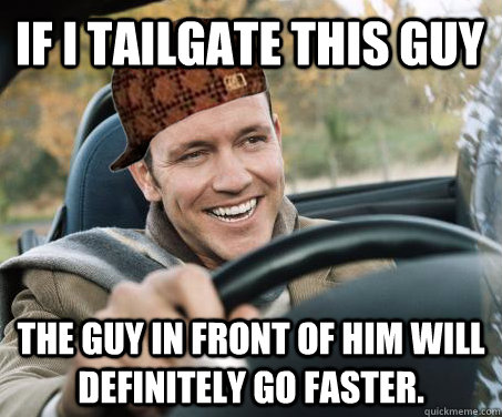 If I tailgate this guy the guy in front of him will definitely go faster.