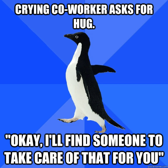 Crying co-worker asks for hug.