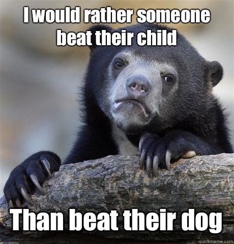 I would rather someone beat their child  Than beat their dog  - I would rather someone beat their child  Than beat their dog   Confession Bear