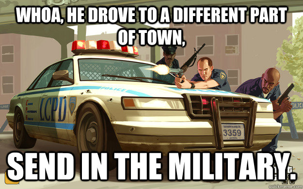 Whoa, he drove to a different part of town, Send in the military.