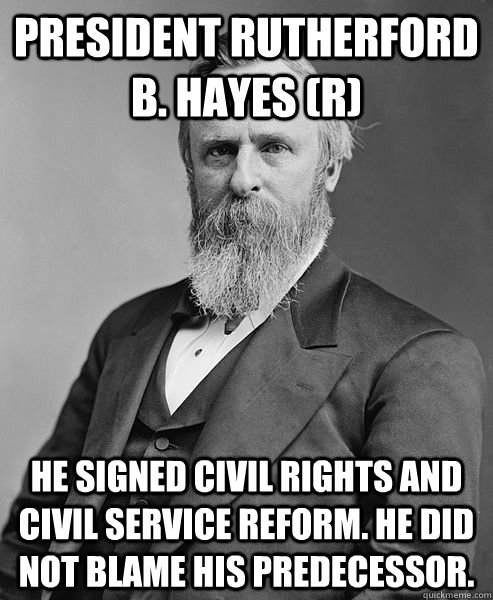 President Rutherford B. Hayes (R) He signed civil rights and civil service reform. He did not blame his predecessor.    - President Rutherford B. Hayes (R) He signed civil rights and civil service reform. He did not blame his predecessor.     hip rutherford b hayes