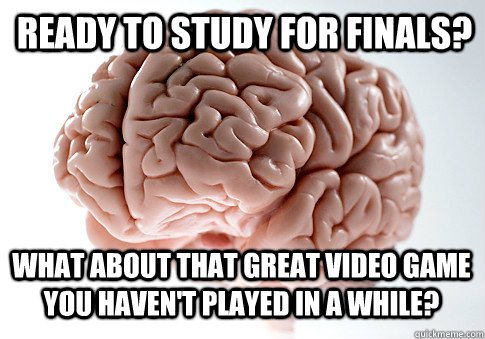 ready to study for finals? What about that great video game you haven't played in a while? - ready to study for finals? What about that great video game you haven't played in a while?  Scumbag Brain
